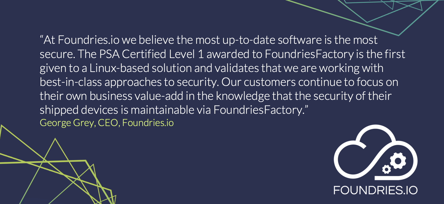 PSA Certified Partner Foundries.io, have developed a cloud-based secure micro platform, built on Linux, that is designed to enable customers to get to market quicker with secure IoT and Edge devices.