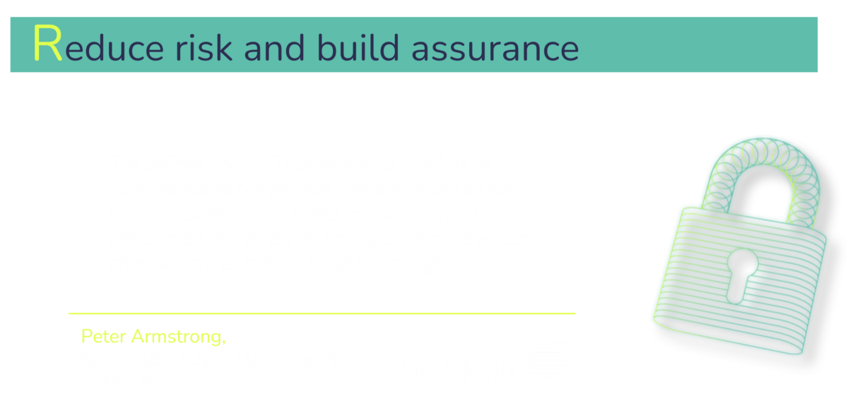 Standardized components such as a Root of Trust are crucial for democratizing security, but they also play a key role in building assurance with the wider ecosystem, including insurers and governments.